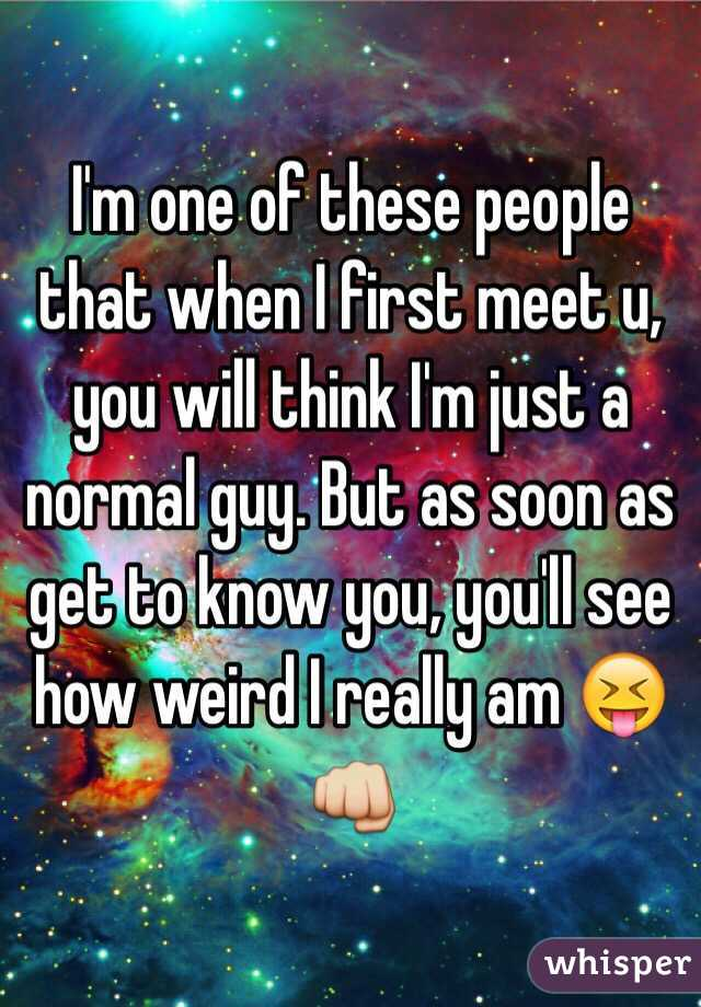 I'm one of these people that when I first meet u, you will think I'm just a normal guy. But as soon as get to know you, you'll see how weird I really am 😝👊