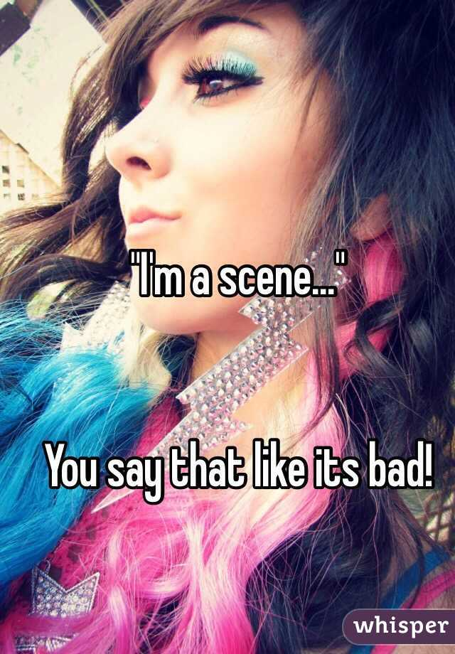 """""""I'm a scene…""""   You say that like its bad!"""