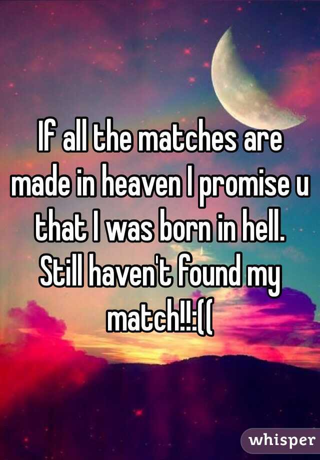If all the matches are made in heaven I promise u that I was born in hell.   Still haven't found my match!!:((