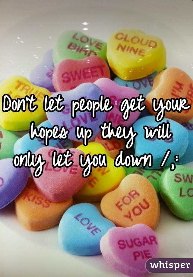 Don't let people get your hopes up they will only let you down /,: