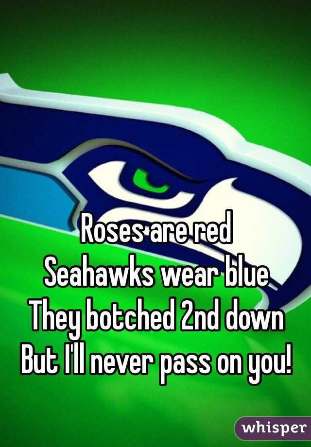 Roses are red Seahawks wear blue  They botched 2nd down But I'll never pass on you!