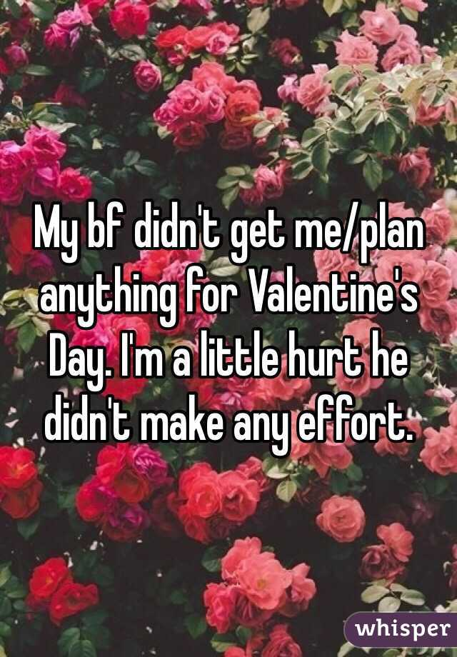 My bf didn't get me/plan anything for Valentine's Day. I'm a little hurt he didn't make any effort.