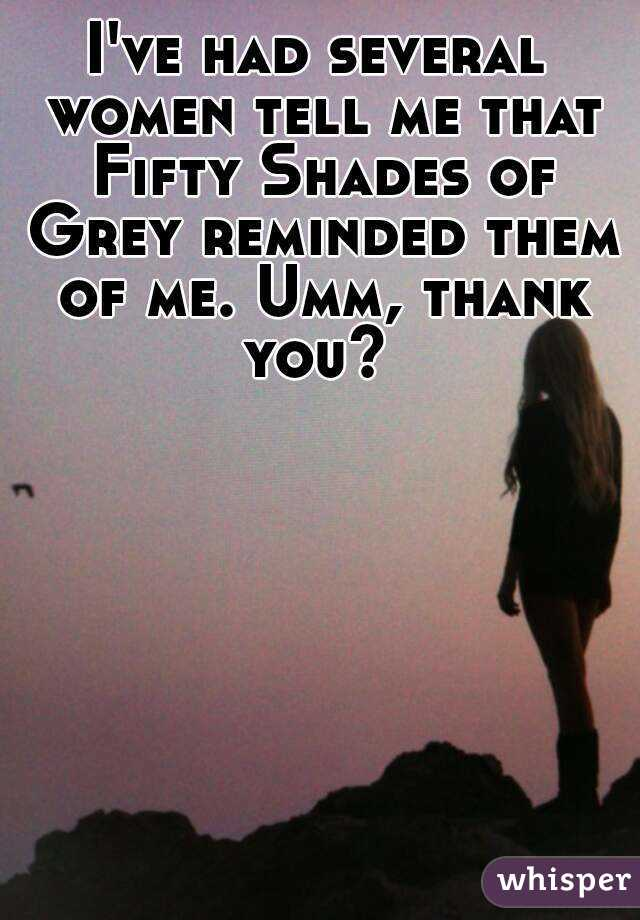 I've had several women tell me that Fifty Shades of Grey reminded them of me. Umm, thank you?