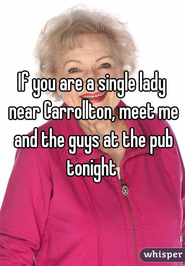 If you are a single lady near Carrollton, meet me and the guys at the pub tonight