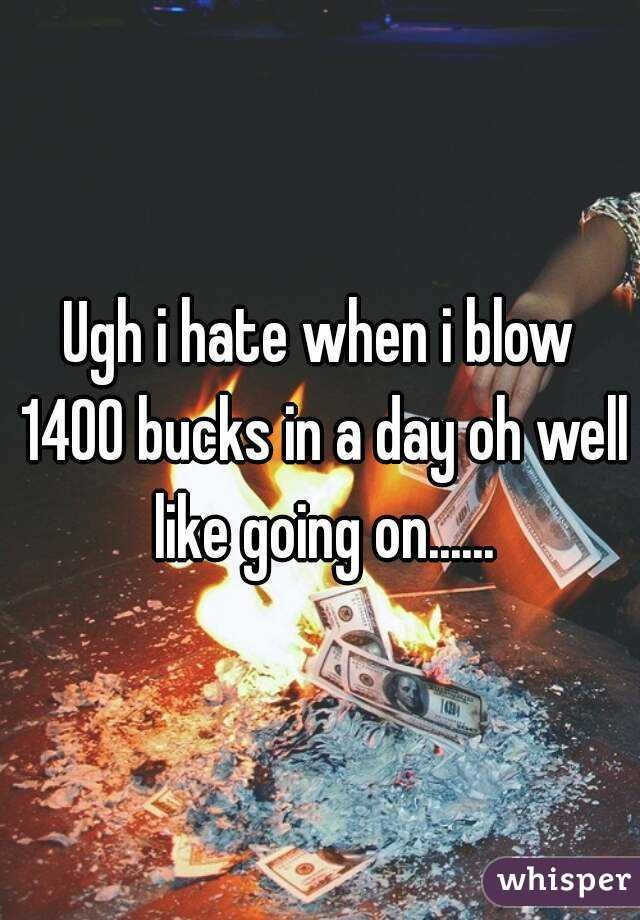 Ugh i hate when i blow 1400 bucks in a day oh well like going on......