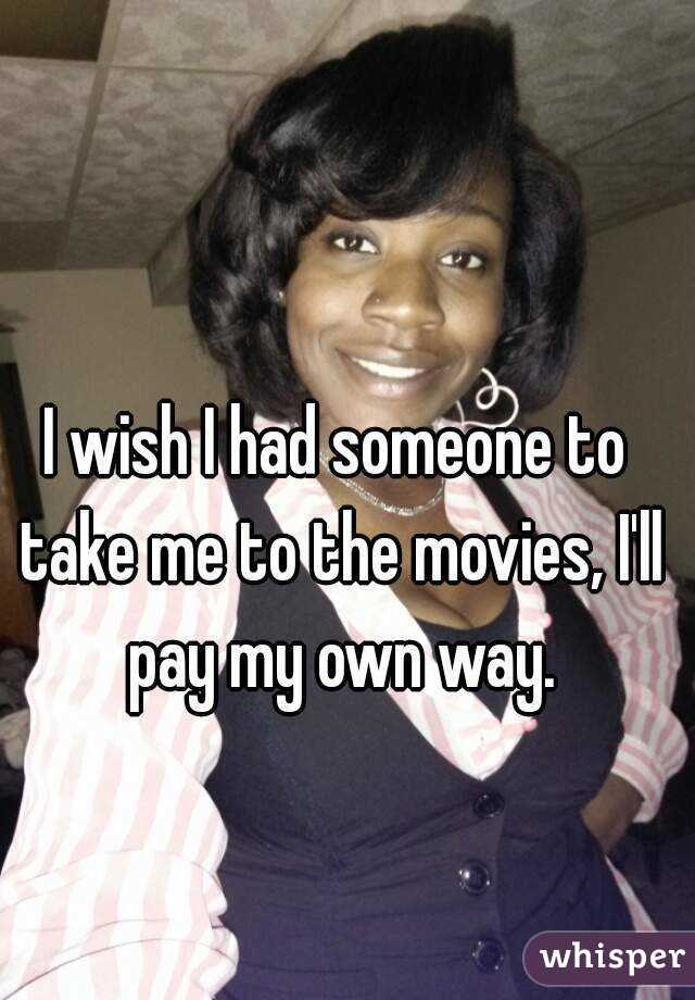 I wish I had someone to take me to the movies, I'll pay my own way.