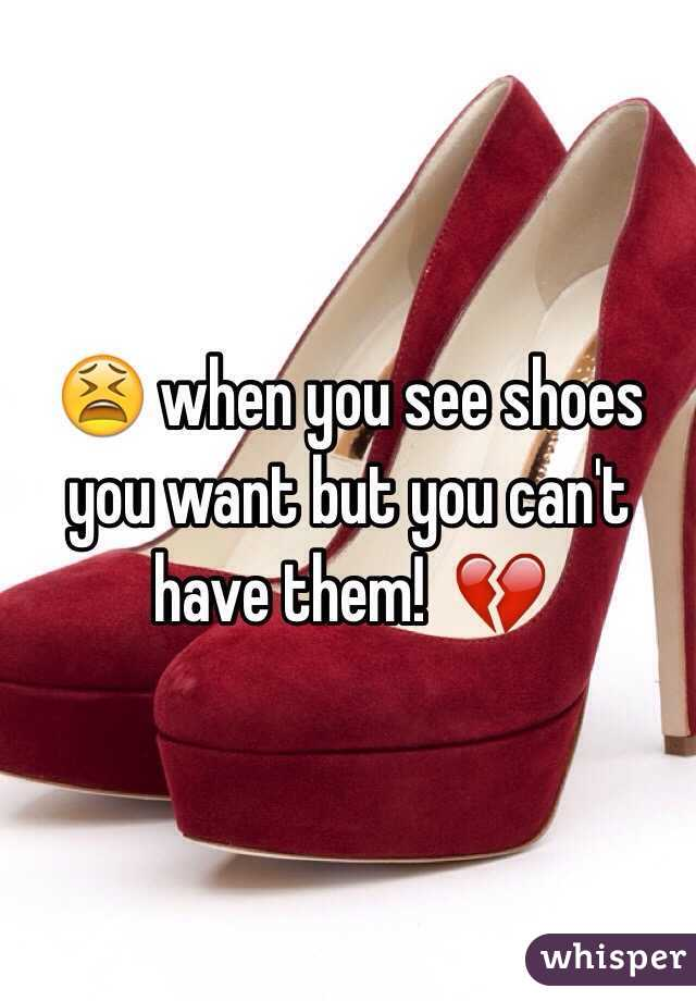 😫 when you see shoes you want but you can't have them!  💔