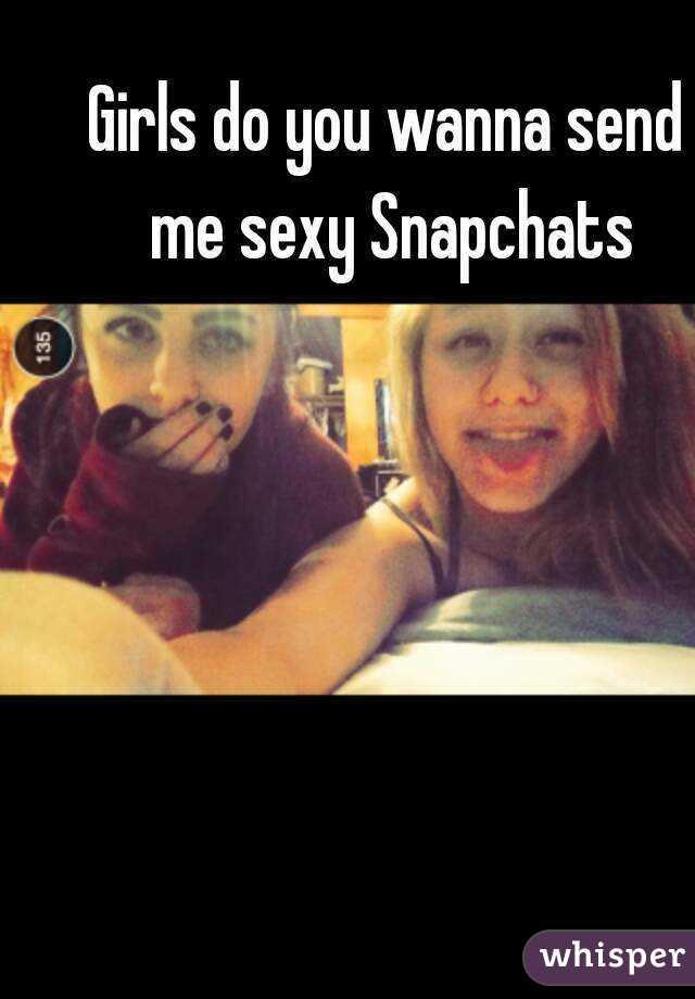 Girls do you wanna send me sexy Snapchats