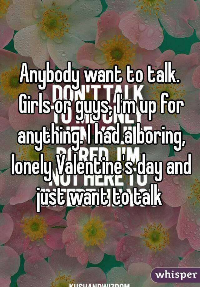 Anybody want to talk. Girls or guys, I'm up for anything. I had a boring, lonely Valentine's day and just want to talk