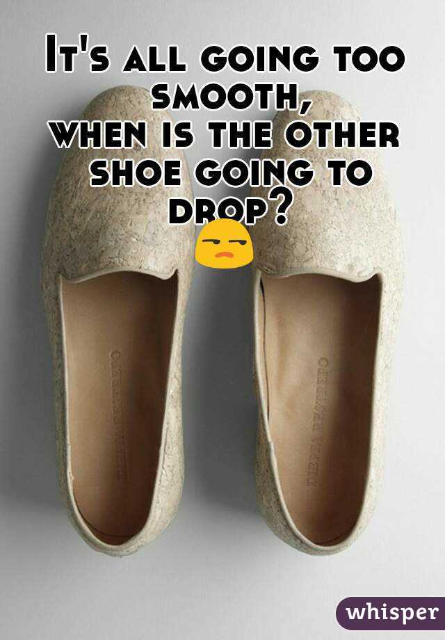 It's all going too smooth, when is the other shoe going to drop? 😒