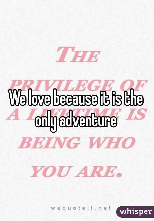 We love because it is the only adventure