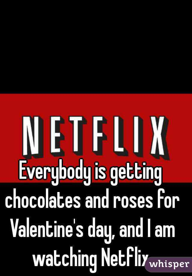 Everybody is getting chocolates and roses for Valentine's day, and I am watching Netflix.