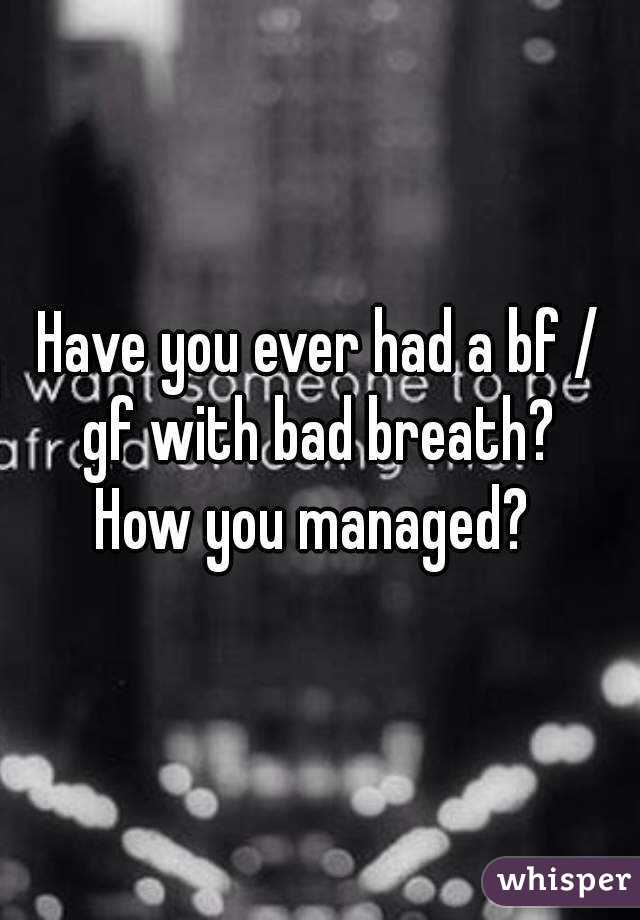 Have you ever had a bf / gf with bad breath?  How you managed?