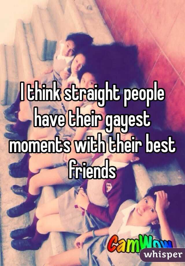 I think straight people have their gayest moments with their best friends
