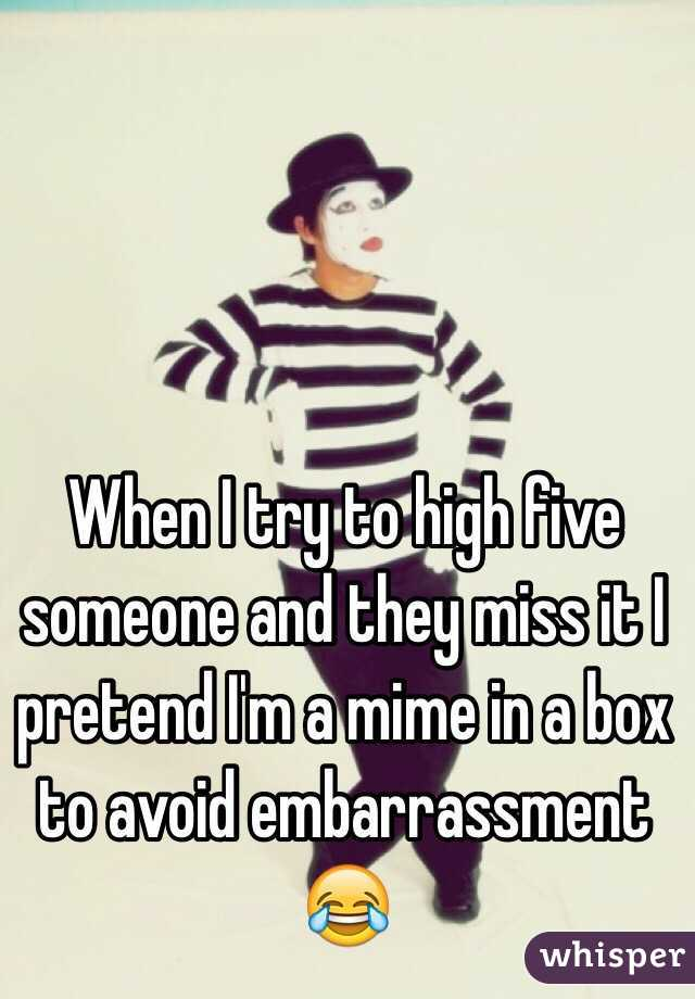 When I try to high five someone and they miss it I pretend I'm a mime in a box to avoid embarrassment 😂