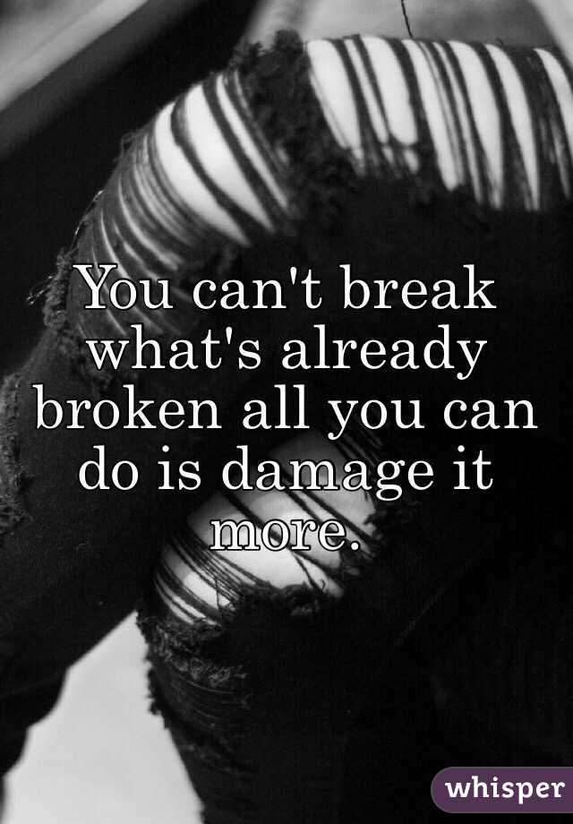 You can't break what's already broken all you can do is damage it more.