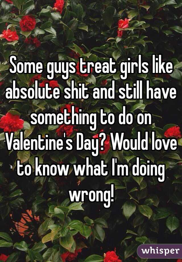 Some guys treat girls like absolute shit and still have something to do on Valentine's Day? Would love to know what I'm doing wrong!