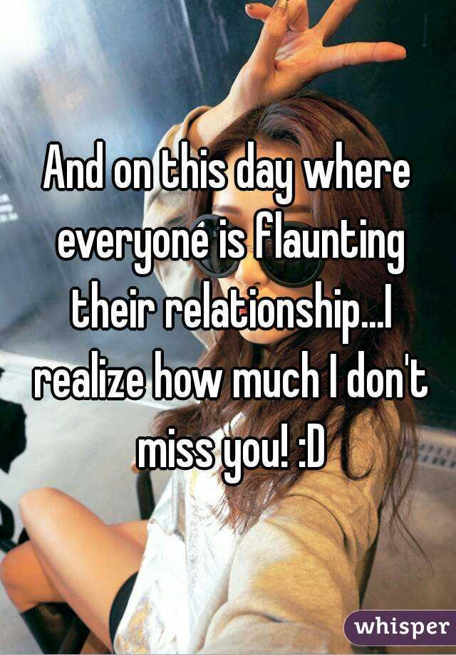 And on this day where everyone is flaunting their relationship...I realize how much I don't miss you! :D
