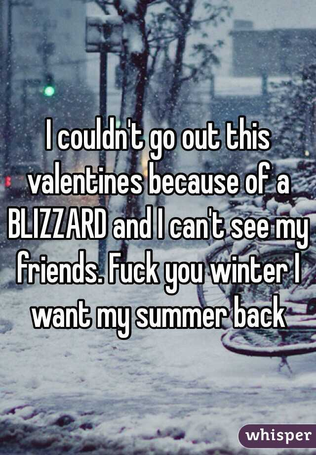 I couldn't go out this valentines because of a BLIZZARD and I can't see my friends. Fuck you winter I want my summer back