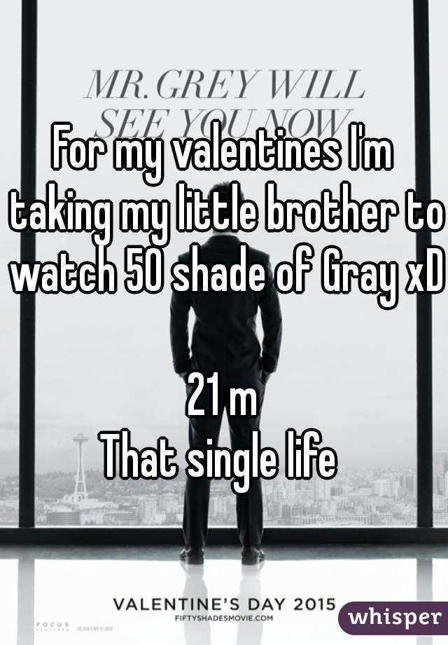 For my valentines I'm taking my little brother to watch 50 shade of Gray xD  21 m That single life