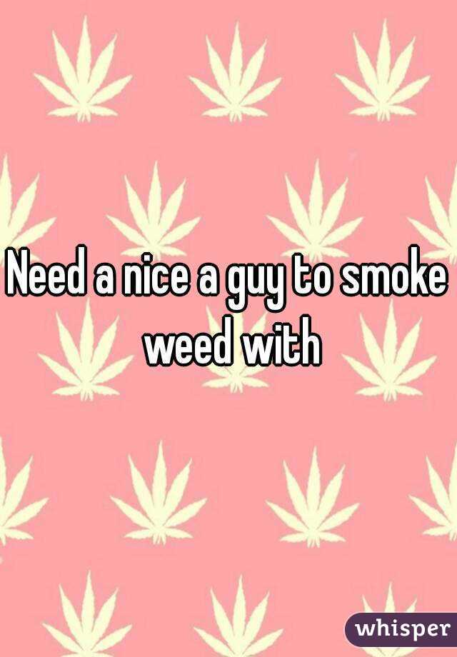 Need a nice a guy to smoke weed with