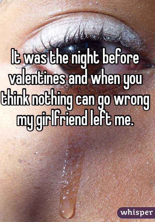 It was the night before valentines and when you think nothing can go wrong my girlfriend left me.