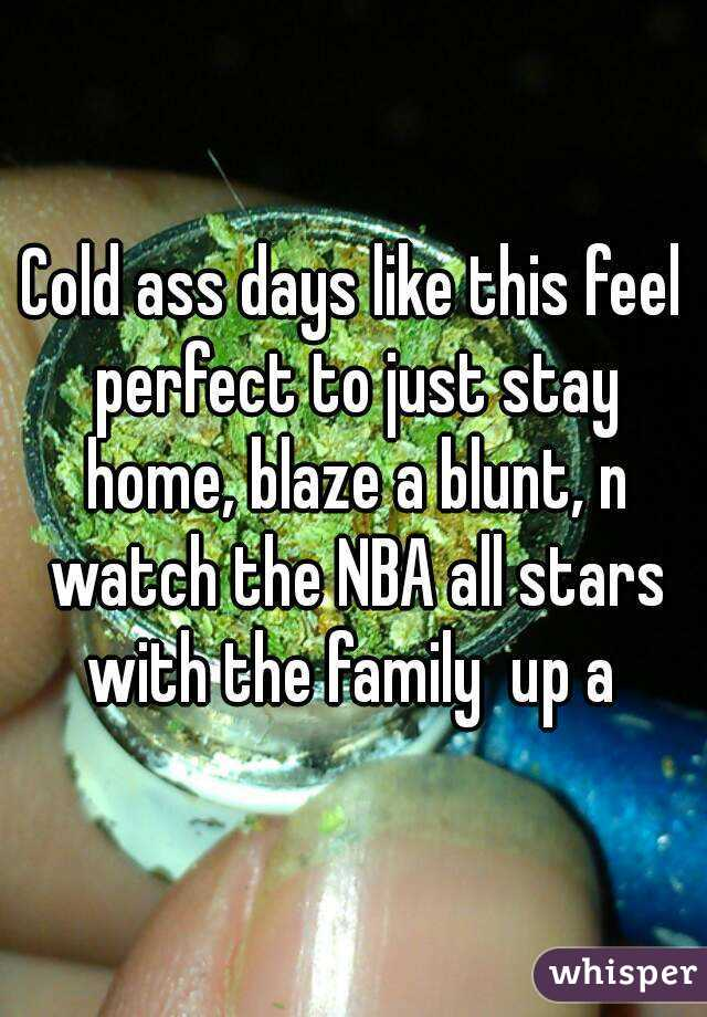 Cold ass days like this feel perfect to just stay home, blaze a blunt, n watch the NBA all stars with the family  up a