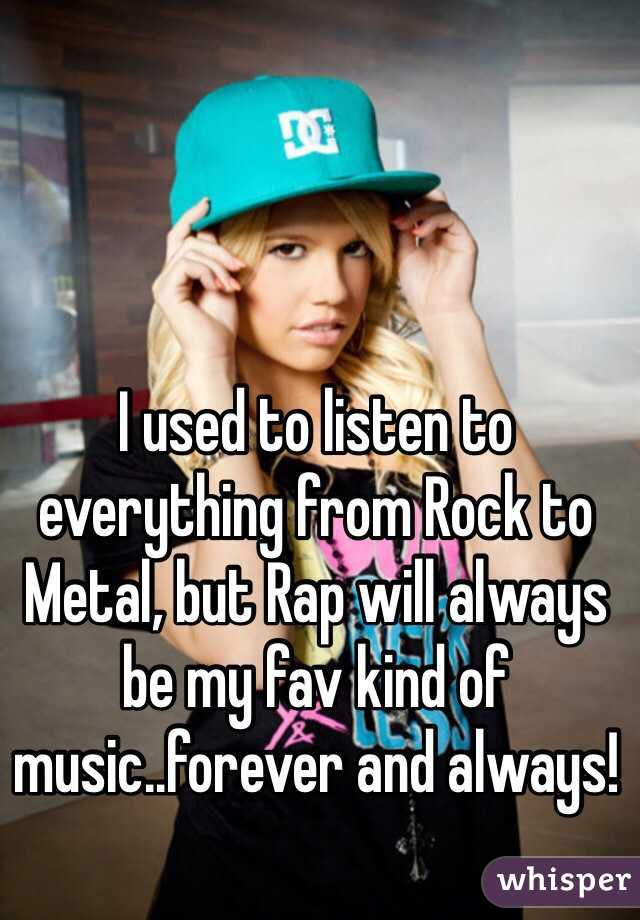 I used to listen to everything from Rock to Metal, but Rap will always be my fav kind of music..forever and always!