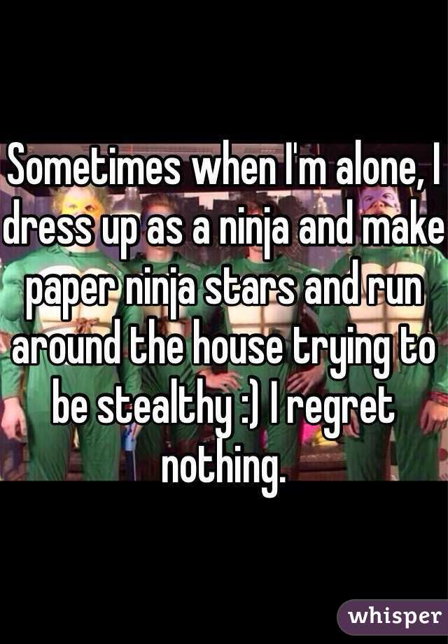Sometimes when I'm alone, I dress up as a ninja and make paper ninja stars and run around the house trying to be stealthy :) I regret nothing.
