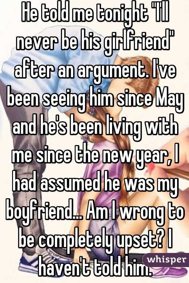 """He told me tonight """"I'll never be his girlfriend"""" after an argument. I've been seeing him since May and he's been living with me since the new year, I had assumed he was my boyfriend... Am I wrong to be completely upset? I haven't told him."""
