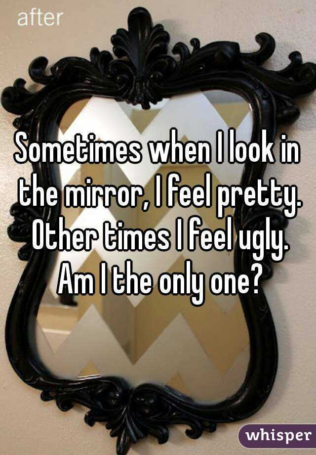 Sometimes when I look in the mirror, I feel pretty. Other times I feel ugly. Am I the only one?