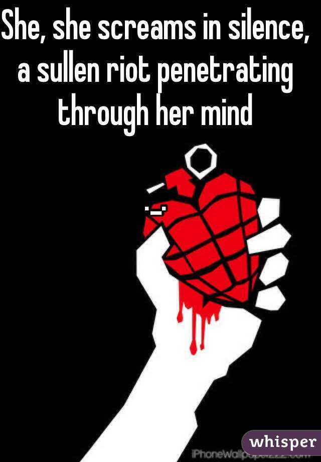 She, she screams in silence, a sullen riot penetrating through her mind            ._.