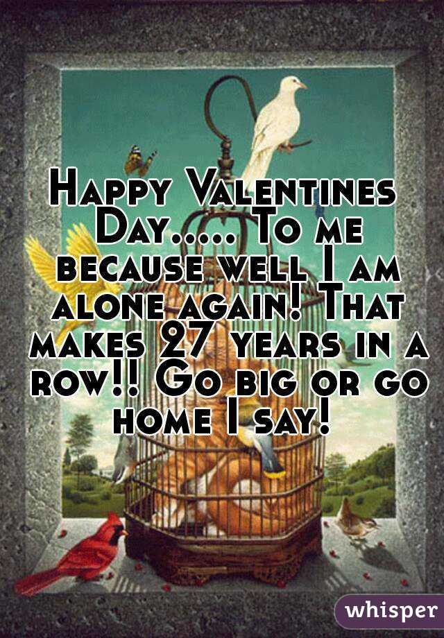 Happy Valentines Day..... To me because well I am alone again! That makes 27 years in a row!! Go big or go home I say!