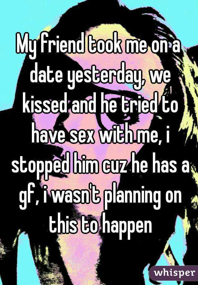 My friend took me on a date yesterday, we kissed and he tried to have sex with me, i stopped him cuz he has a gf, i wasn't planning on this to happen