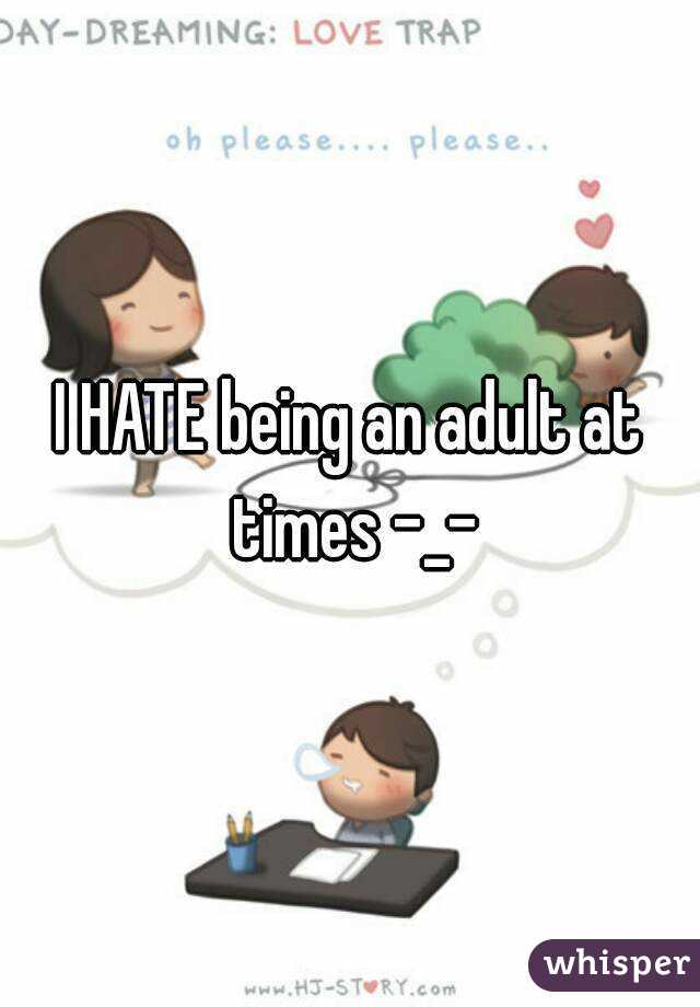 I HATE being an adult at times -_-