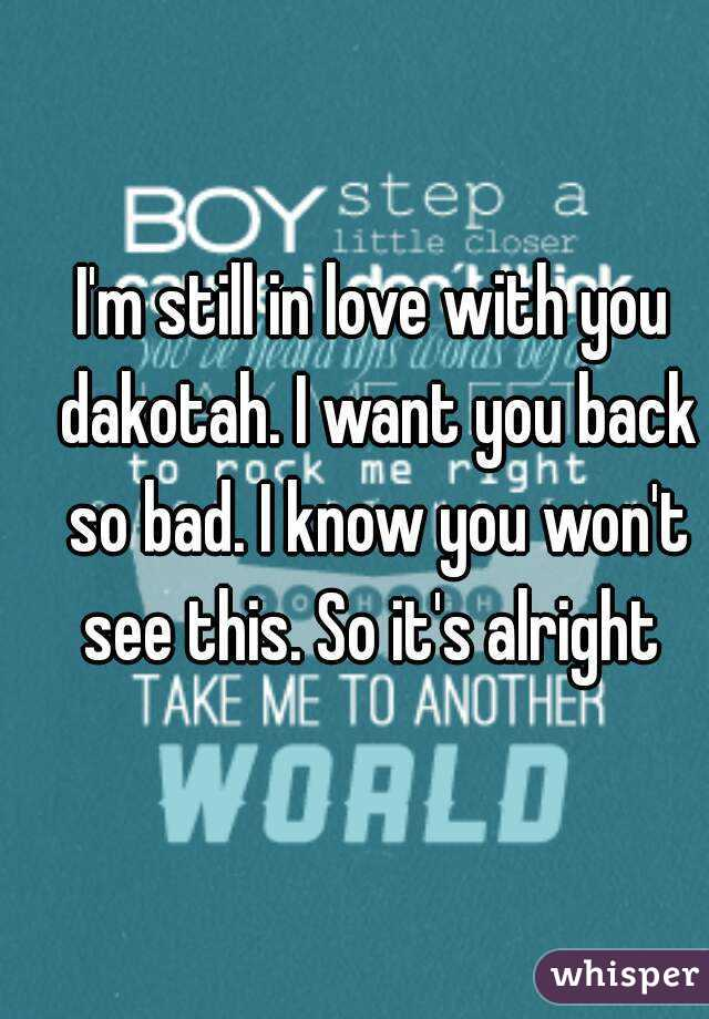 I'm still in love with you dakotah. I want you back so bad. I know you won't see this. So it's alright