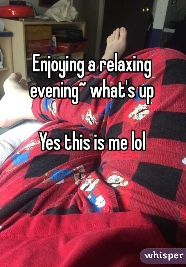 Enjoying a relaxing evening~ what's up   Yes this is me lol