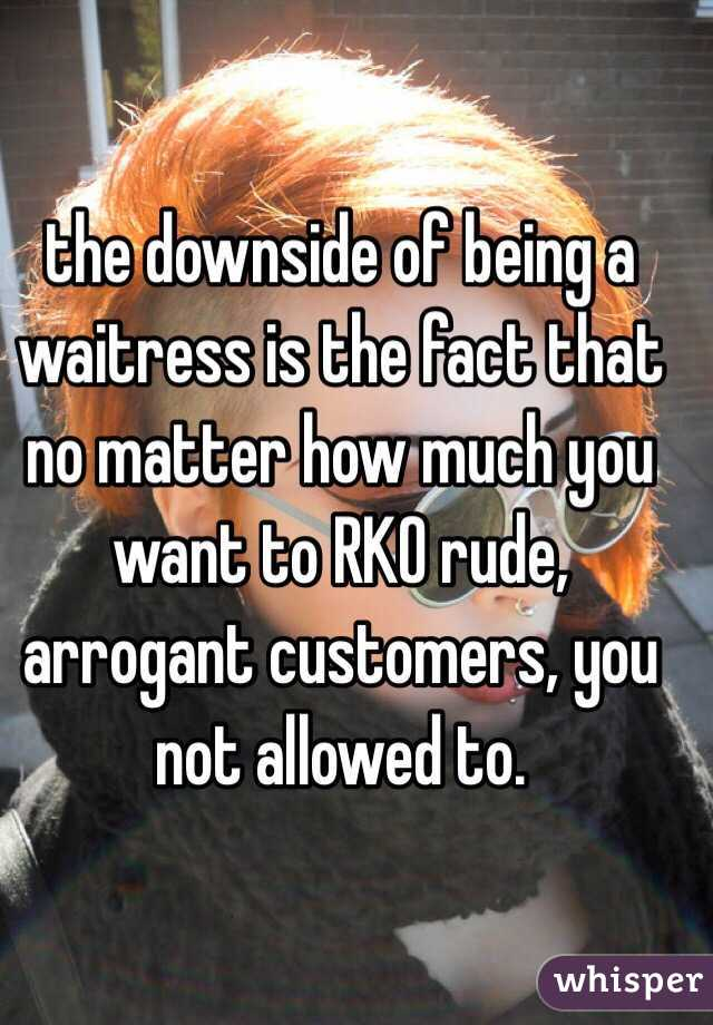 the downside of being a waitress is the fact that no matter how much you want to RKO rude, arrogant customers, you not allowed to.