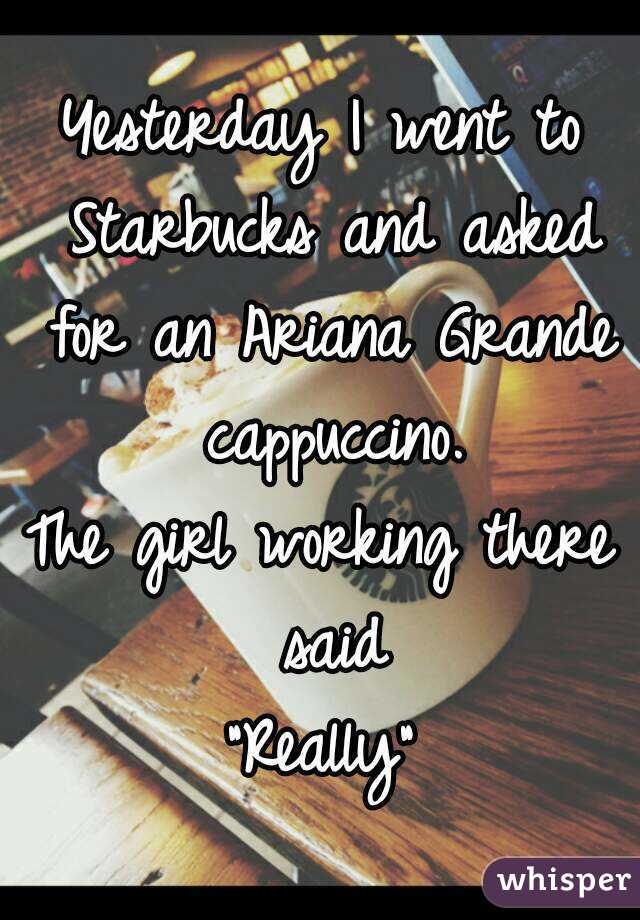 """Yesterday I went to Starbucks and asked for an Ariana Grande cappuccino. The girl working there said """"Really"""""""