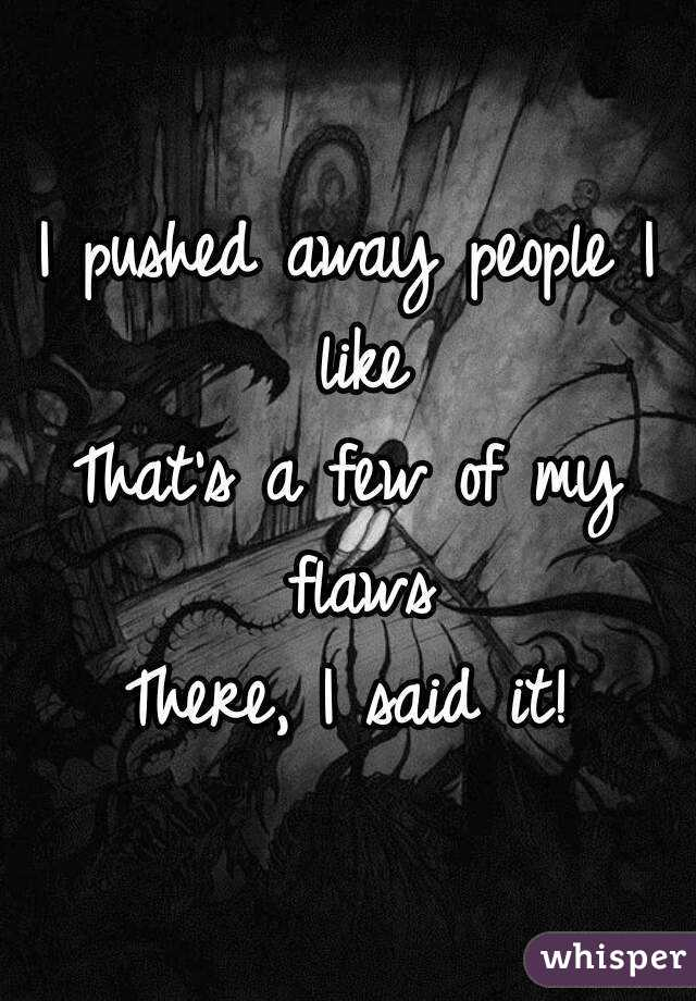 I pushed away people I like That's a few of my flaws There, I said it!