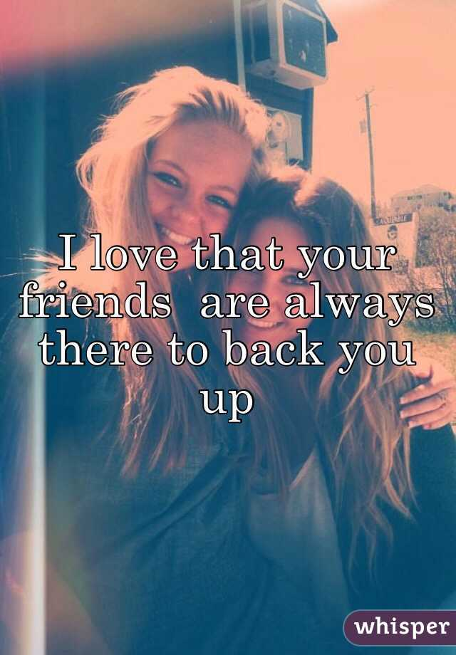 I love that your friends  are always there to back you up