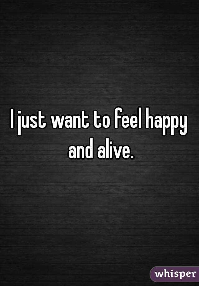 I just want to feel happy and alive.