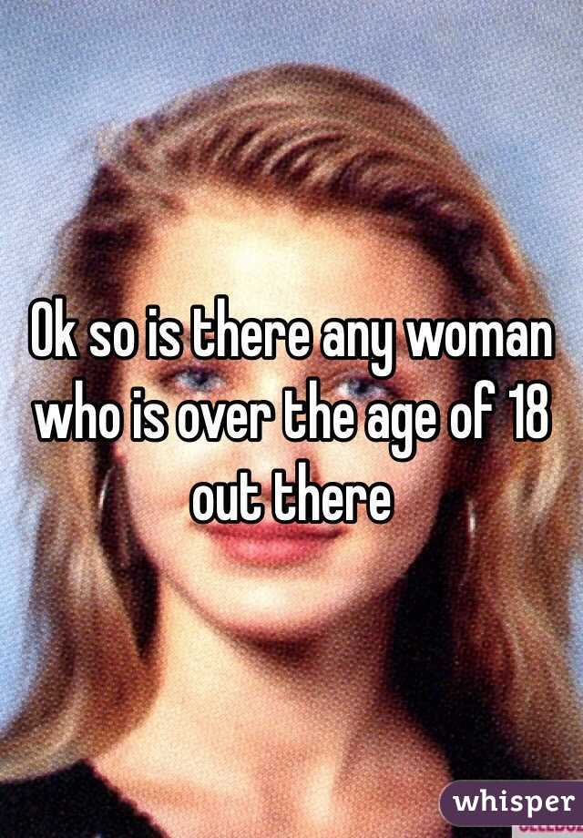 Ok so is there any woman who is over the age of 18 out there