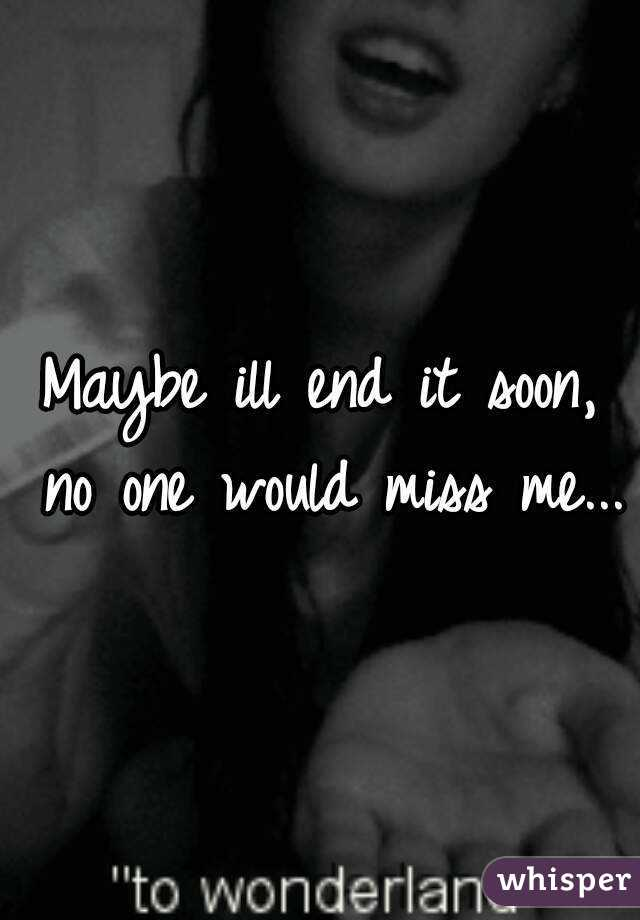 Maybe ill end it soon, no one would miss me...