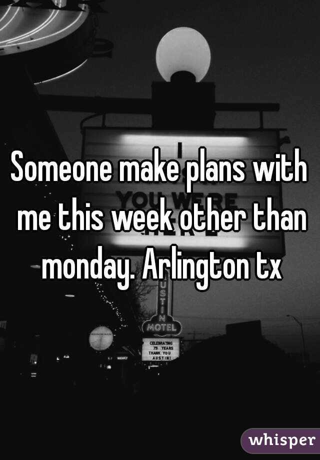 Someone make plans with me this week other than monday. Arlington tx