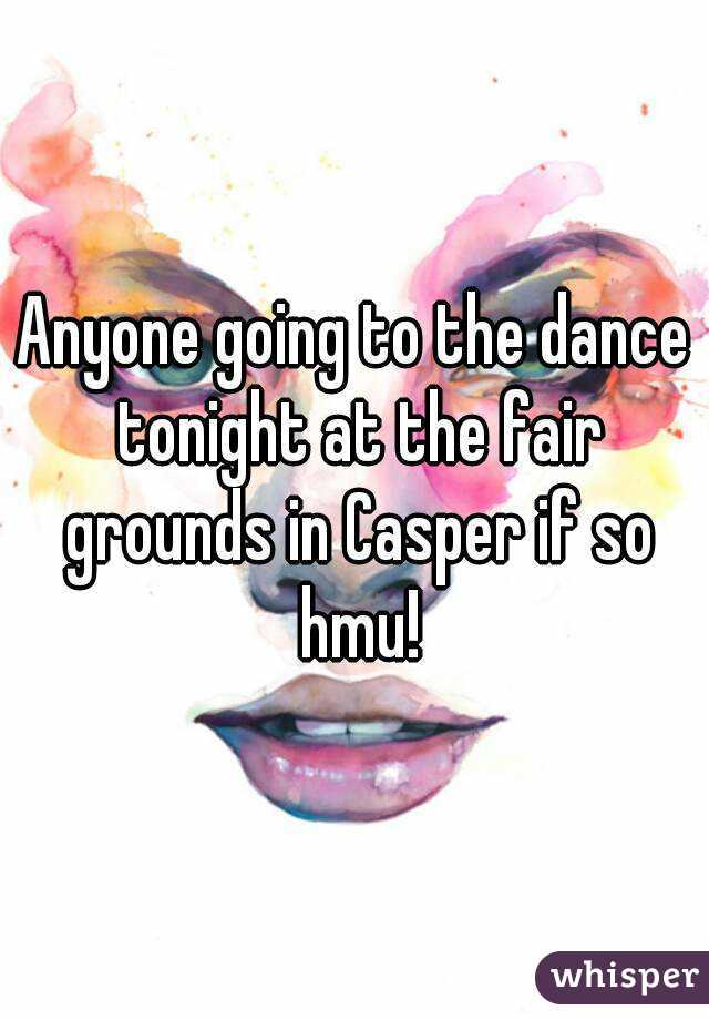 Anyone going to the dance tonight at the fair grounds in Casper if so hmu!
