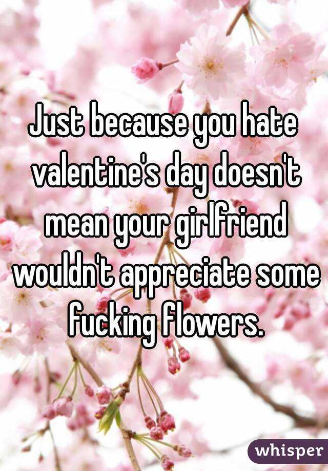 Just because you hate valentine's day doesn't mean your girlfriend wouldn't appreciate some fucking flowers.