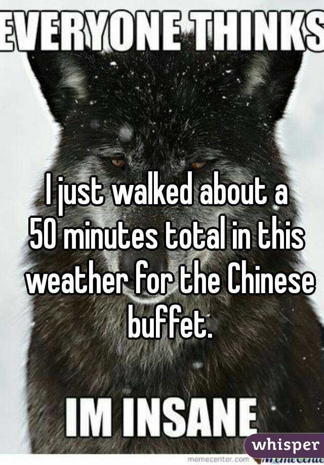 I just walked about a 50 minutes total in this weather for the Chinese buffet.