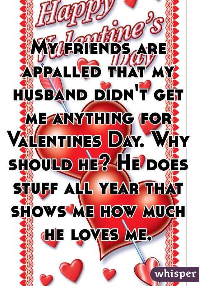 My friends are appalled that my husband didn't get me anything for Valentines Day. Why should he? He does stuff all year that shows me how much he loves me.