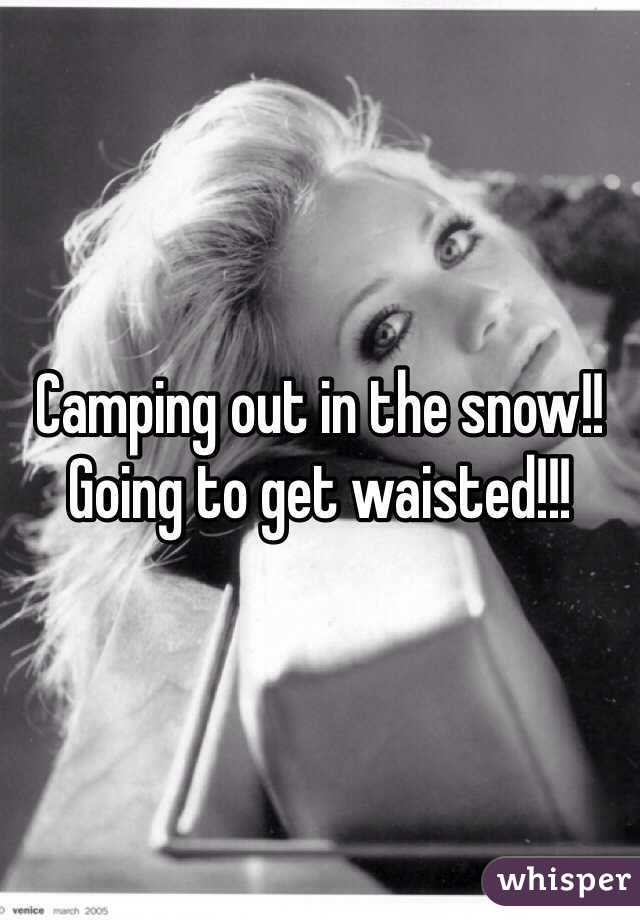 Camping out in the snow!! Going to get waisted!!!